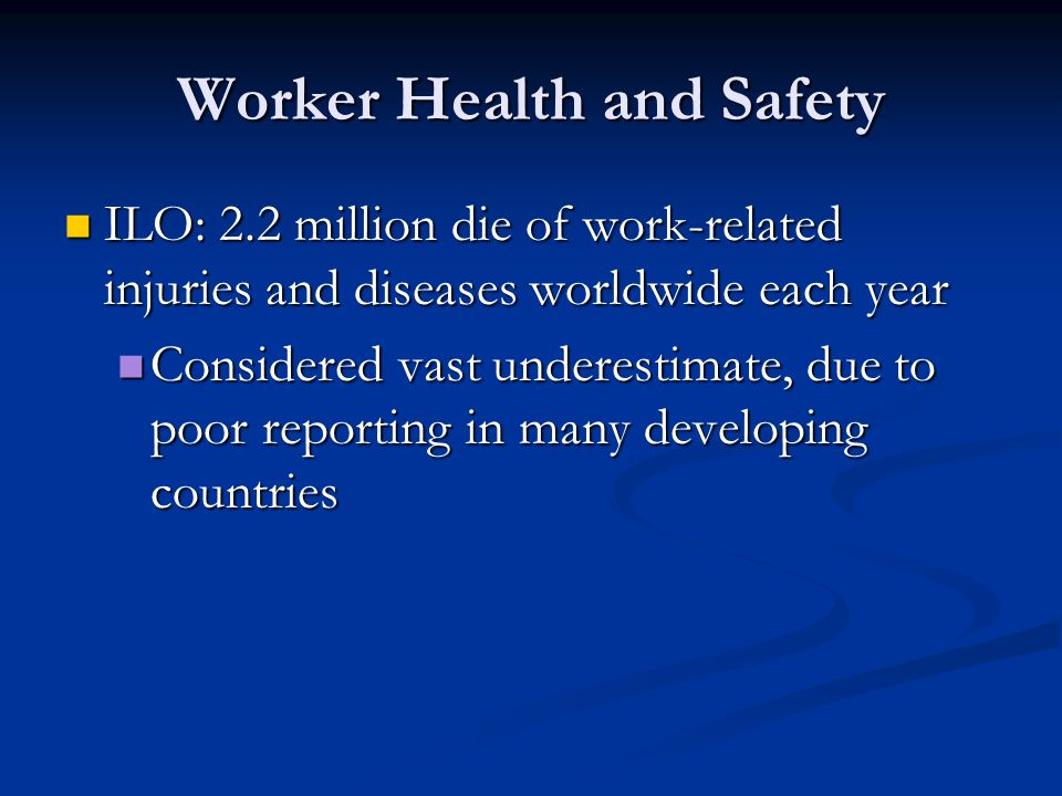 Worker Health and Safety ILO: 2.2 million die of work-related injuries and diseases worldwide each year ILO: 2.2 million die of work-related injuries and diseases worldwide each year Considered vast underestimate, due to poor reporting in many developing countries Considered vast underestimate, due to poor reporting in many developing countries