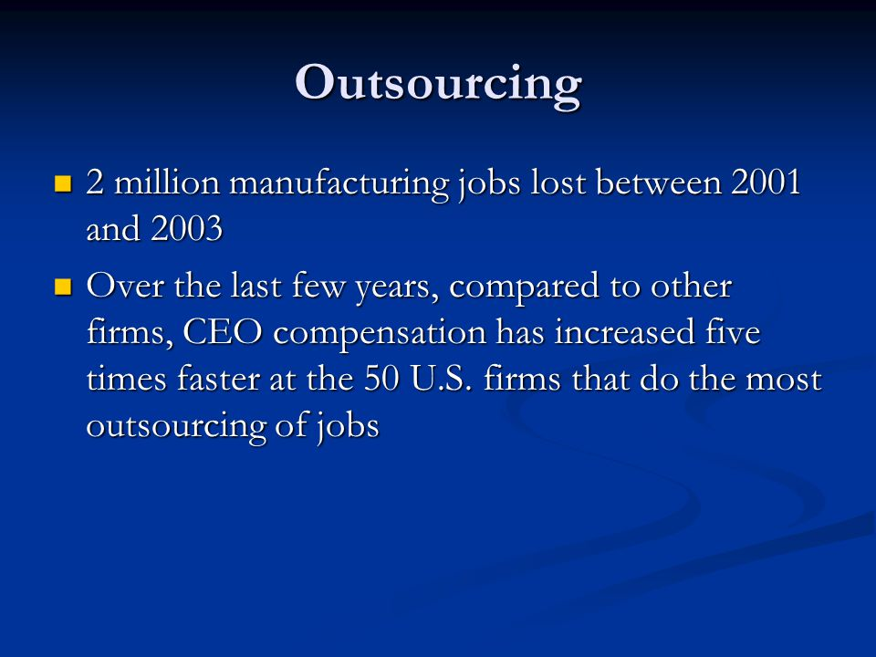 Outsourcing 2 million manufacturing jobs lost between 2001 and 2003 2 million manufacturing jobs lost between 2001 and 2003 Over the last few years, compared to other firms, CEO compensation has increased five times faster at the 50 U.S.