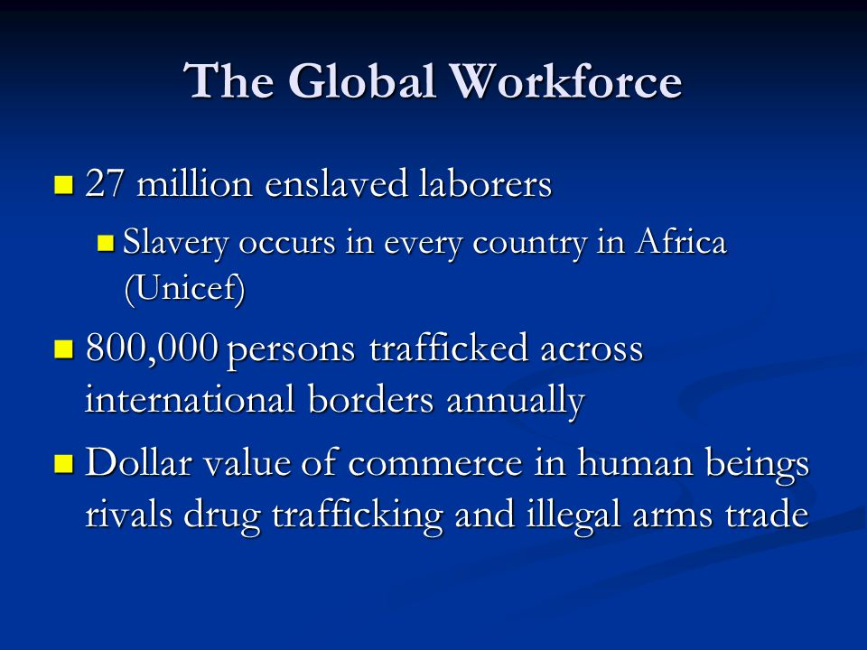 The Global Workforce 27 million enslaved laborers 27 million enslaved laborers Slavery occurs in every country in Africa (Unicef) Slavery occurs in every country in Africa (Unicef) 800,000 persons trafficked across international borders annually 800,000 persons trafficked across international borders annually Dollar value of commerce in human beings rivals drug trafficking and illegal arms trade Dollar value of commerce in human beings rivals drug trafficking and illegal arms trade