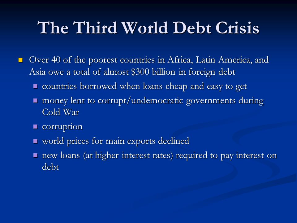 The Third World Debt Crisis Over 40 of the poorest countries in Africa, Latin America, and Asia owe a total of almost $300 billion in foreign debt Over 40 of the poorest countries in Africa, Latin America, and Asia owe a total of almost $300 billion in foreign debt countries borrowed when loans cheap and easy to get countries borrowed when loans cheap and easy to get money lent to corrupt/undemocratic governments during Cold War money lent to corrupt/undemocratic governments during Cold War corruption corruption world prices for main exports declined world prices for main exports declined new loans (at higher interest rates) required to pay interest on debt new loans (at higher interest rates) required to pay interest on debt