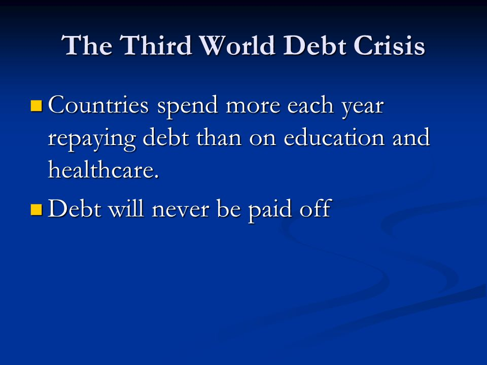 The Third World Debt Crisis Countries spend more each year repaying debt than on education and healthcare.
