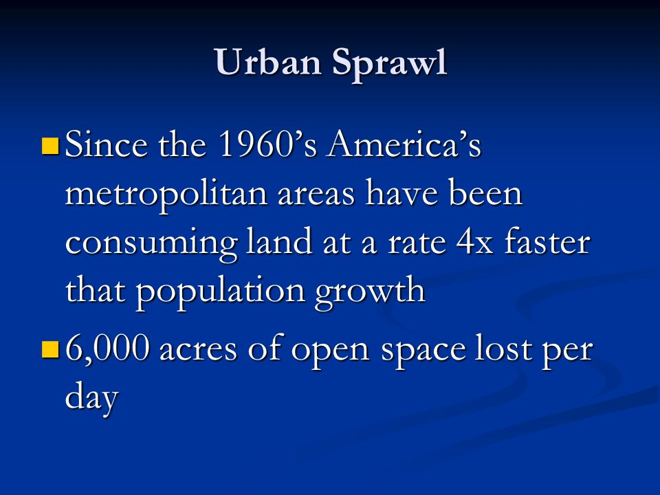Urban Sprawl Since the 1960's America's metropolitan areas have been consuming land at a rate 4x faster that population growth Since the 1960's America's metropolitan areas have been consuming land at a rate 4x faster that population growth 6,000 acres of open space lost per day 6,000 acres of open space lost per day
