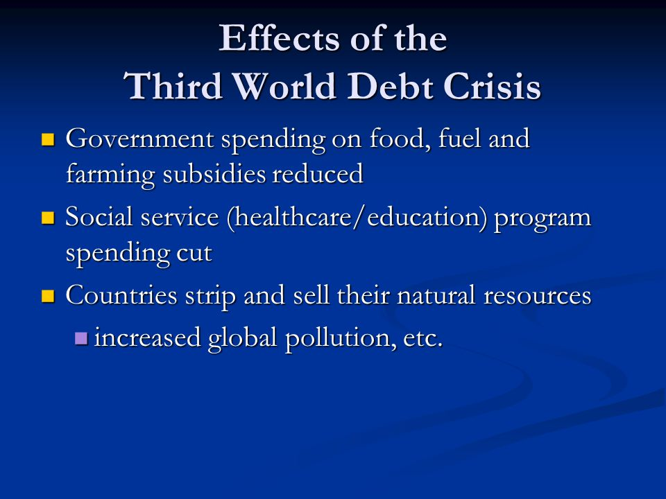 Effects of the Third World Debt Crisis Government spending on food, fuel and farming subsidies reduced Government spending on food, fuel and farming subsidies reduced Social service (healthcare/education) program spending cut Social service (healthcare/education) program spending cut Countries strip and sell their natural resources Countries strip and sell their natural resources increased global pollution, etc.