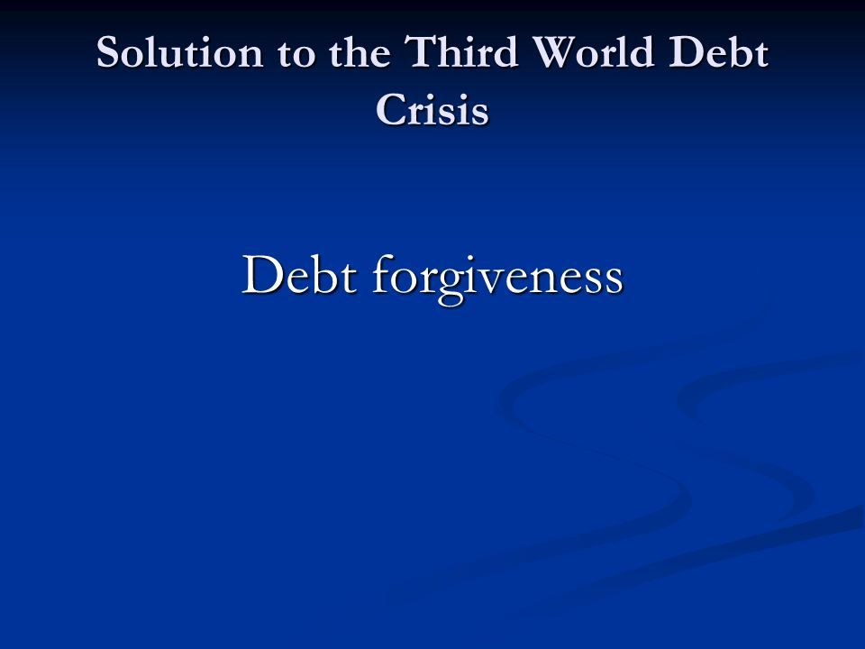 Solution to the Third World Debt Crisis Debt forgiveness
