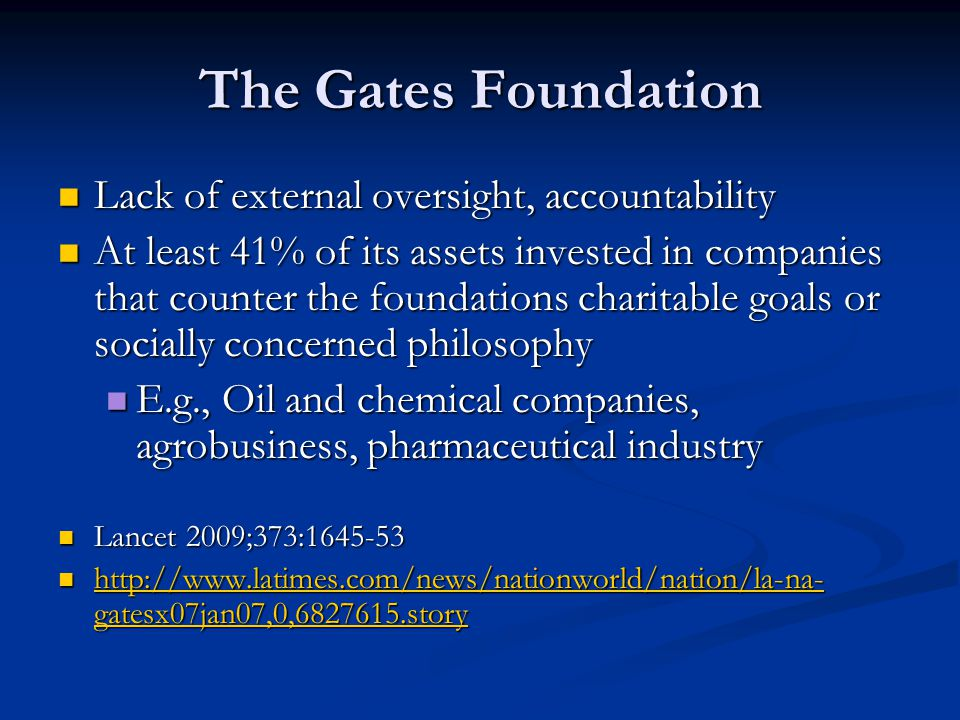 The Gates Foundation Lack of external oversight, accountability Lack of external oversight, accountability At least 41% of its assets invested in companies that counter the foundations charitable goals or socially concerned philosophy At least 41% of its assets invested in companies that counter the foundations charitable goals or socially concerned philosophy E.g., Oil and chemical companies, agrobusiness, pharmaceutical industry E.g., Oil and chemical companies, agrobusiness, pharmaceutical industry Lancet 2009;373:1645-53 Lancet 2009;373:1645-53 http://www.latimes.com/news/nationworld/nation/la-na- gatesx07jan07,0,6827615.story http://www.latimes.com/news/nationworld/nation/la-na- gatesx07jan07,0,6827615.story http://www.latimes.com/news/nationworld/nation/la-na- gatesx07jan07,0,6827615.story http://www.latimes.com/news/nationworld/nation/la-na- gatesx07jan07,0,6827615.story