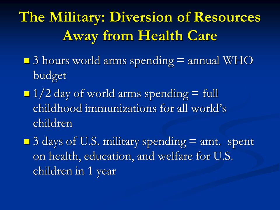 The Military: Diversion of Resources Away from Health Care 3 hours world arms spending = annual WHO budget 3 hours world arms spending = annual WHO budget 1/2 day of world arms spending = full childhood immunizations for all world's children 1/2 day of world arms spending = full childhood immunizations for all world's children 3 days of U.S.