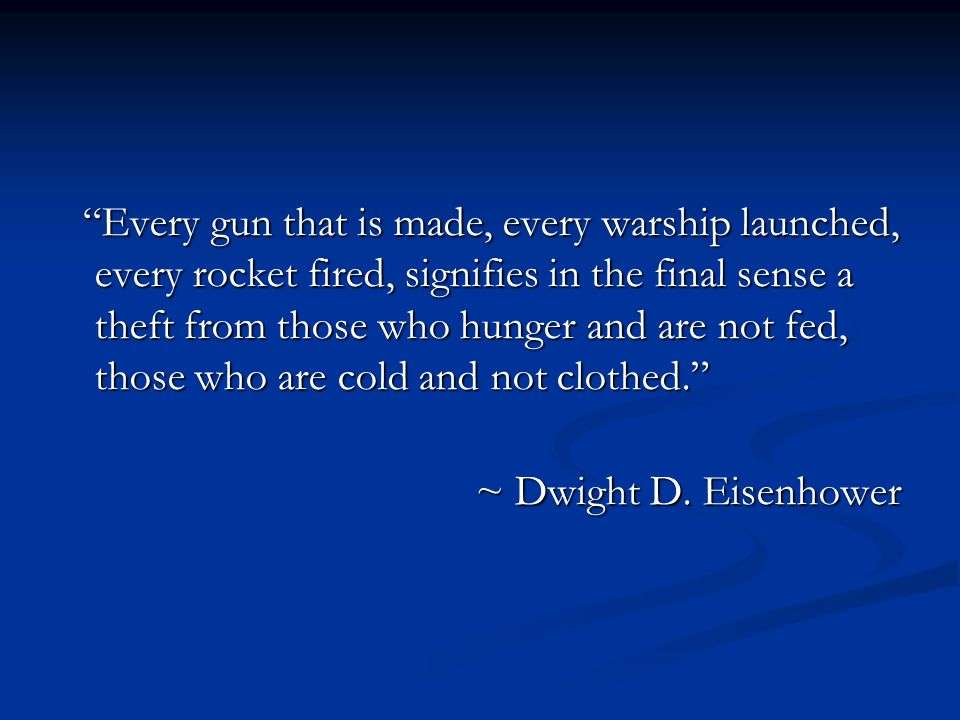 Every gun that is made, every warship launched, every rocket fired, signifies in the final sense a theft from those who hunger and are not fed, those who are cold and not clothed. ~ Dwight D.