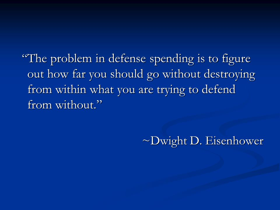 The problem in defense spending is to figure out how far you should go without destroying from within what you are trying to defend from without. ~Dwight D.