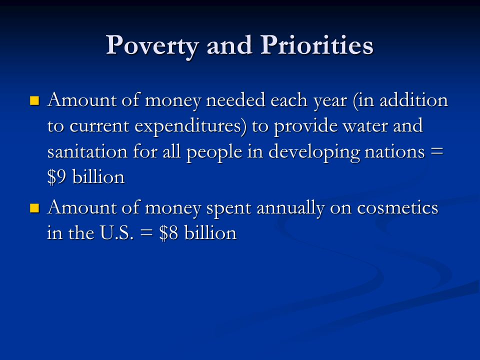 Poverty and Priorities Amount of money needed each year (in addition to current expenditures) to provide water and sanitation for all people in developing nations = $9 billion Amount of money needed each year (in addition to current expenditures) to provide water and sanitation for all people in developing nations = $9 billion Amount of money spent annually on cosmetics in the U.S.
