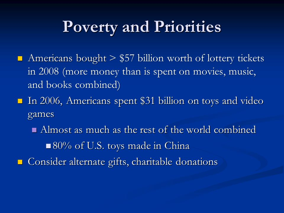 Poverty and Priorities Americans bought > $57 billion worth of lottery tickets in 2008 (more money than is spent on movies, music, and books combined) Americans bought > $57 billion worth of lottery tickets in 2008 (more money than is spent on movies, music, and books combined) In 2006, Americans spent $31 billion on toys and video games In 2006, Americans spent $31 billion on toys and video games Almost as much as the rest of the world combined Almost as much as the rest of the world combined 80% of U.S.