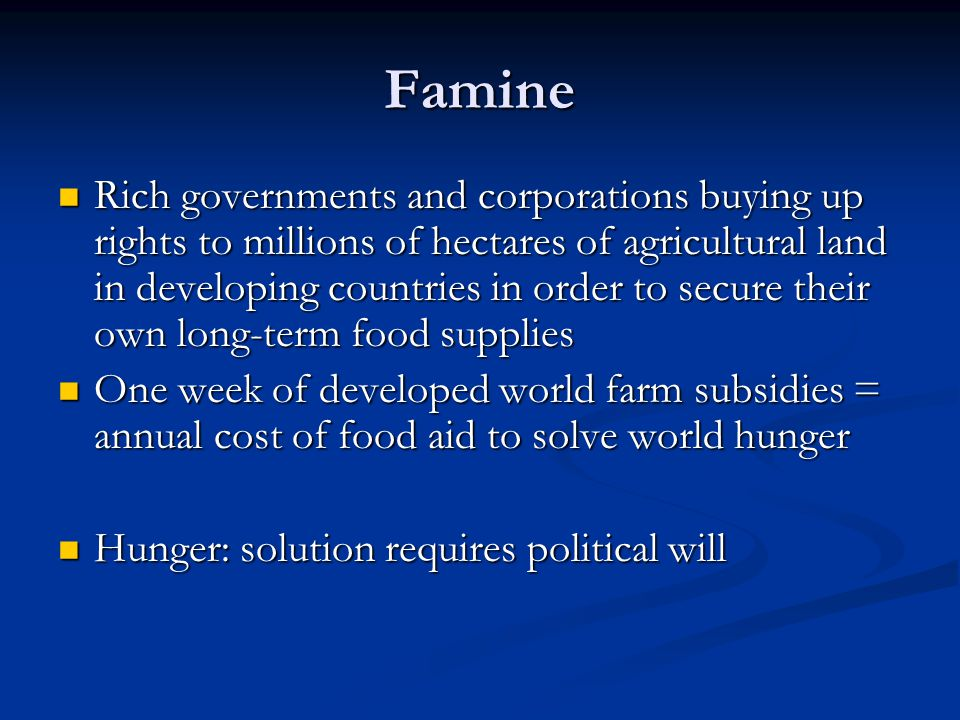 Famine Rich governments and corporations buying up rights to millions of hectares of agricultural land in developing countries in order to secure their own long-term food supplies Rich governments and corporations buying up rights to millions of hectares of agricultural land in developing countries in order to secure their own long-term food supplies One week of developed world farm subsidies = annual cost of food aid to solve world hunger One week of developed world farm subsidies = annual cost of food aid to solve world hunger Hunger: solution requires political will Hunger: solution requires political will
