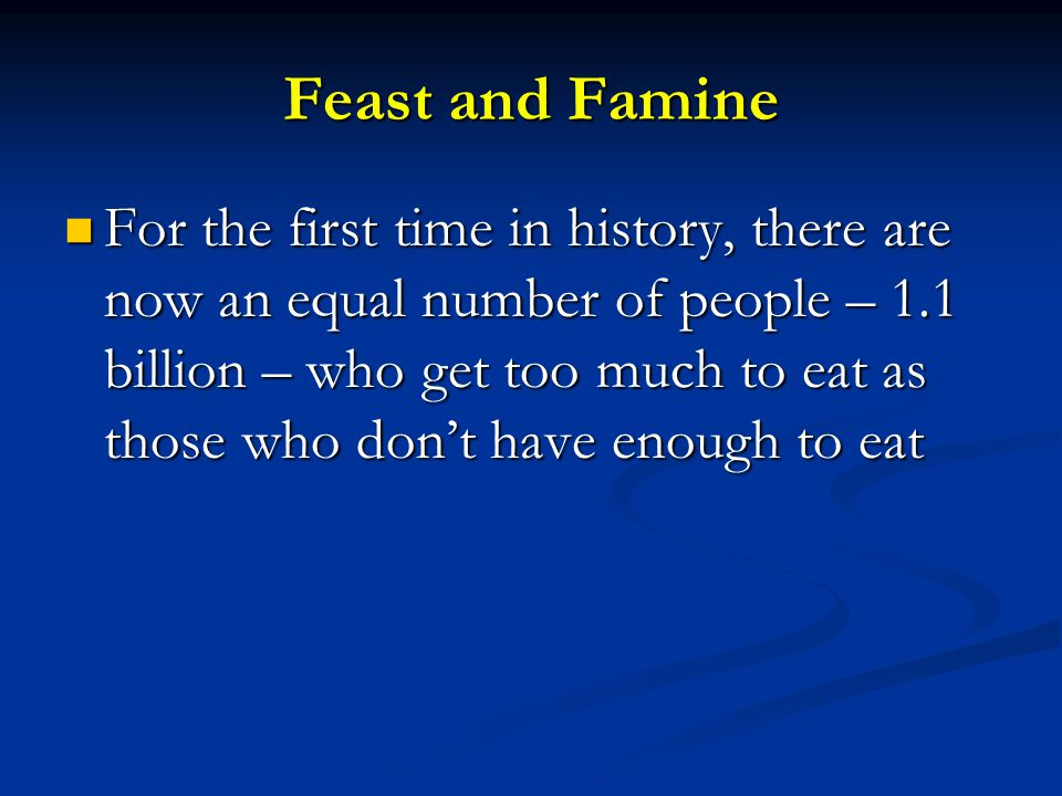 Feast and Famine For the first time in history, there are now an equal number of people – 1.1 billion – who get too much to eat as those who don't have enough to eat For the first time in history, there are now an equal number of people – 1.1 billion – who get too much to eat as those who don't have enough to eat