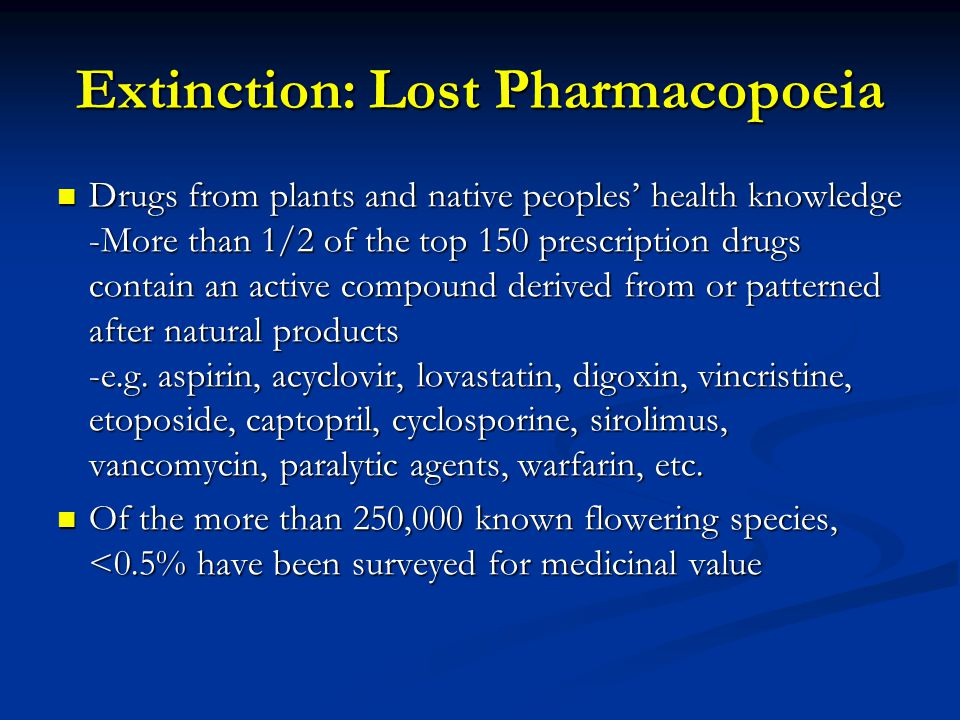 Extinction: Lost Pharmacopoeia Drugs from plants and native peoples' health knowledge -More than 1/2 of the top 150 prescription drugs contain an active compound derived from or patterned after natural products -e.g.