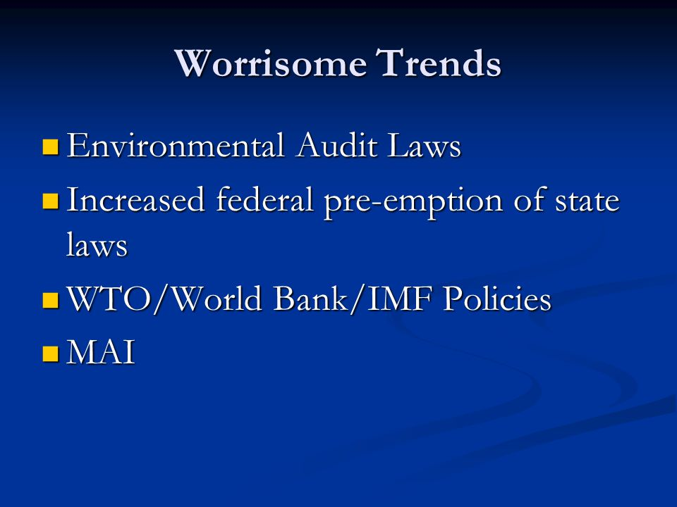 Worrisome Trends Environmental Audit Laws Environmental Audit Laws Increased federal pre-emption of state laws Increased federal pre-emption of state laws WTO/World Bank/IMF Policies WTO/World Bank/IMF Policies MAI MAI