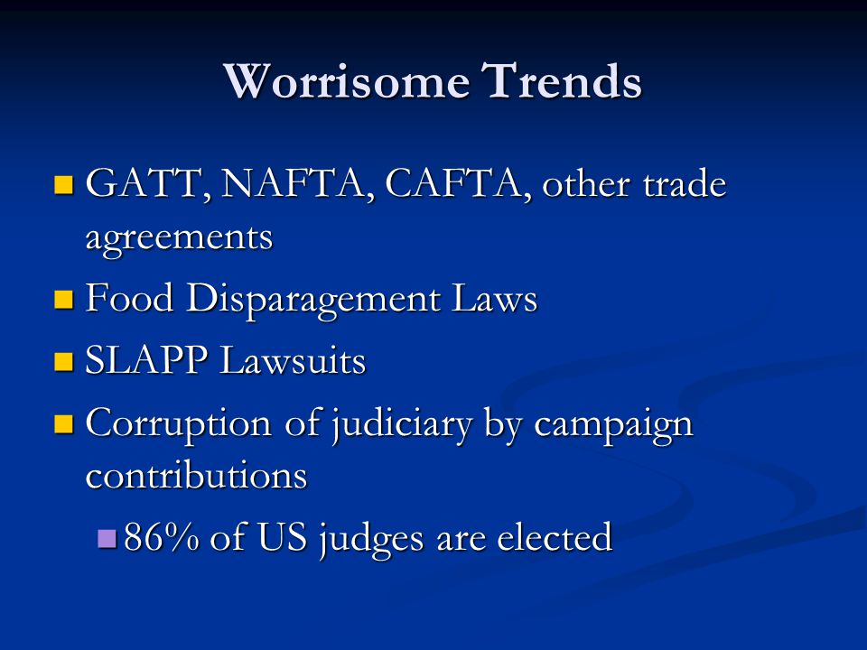 Worrisome Trends GATT, NAFTA, CAFTA, other trade agreements GATT, NAFTA, CAFTA, other trade agreements Food Disparagement Laws Food Disparagement Laws SLAPP Lawsuits SLAPP Lawsuits Corruption of judiciary by campaign contributions Corruption of judiciary by campaign contributions 86% of US judges are elected 86% of US judges are elected