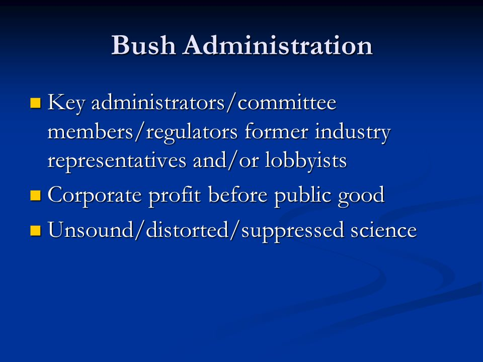 Bush Administration Key administrators/committee members/regulators former industry representatives and/or lobbyists Key administrators/committee members/regulators former industry representatives and/or lobbyists Corporate profit before public good Corporate profit before public good Unsound/distorted/suppressed science Unsound/distorted/suppressed science