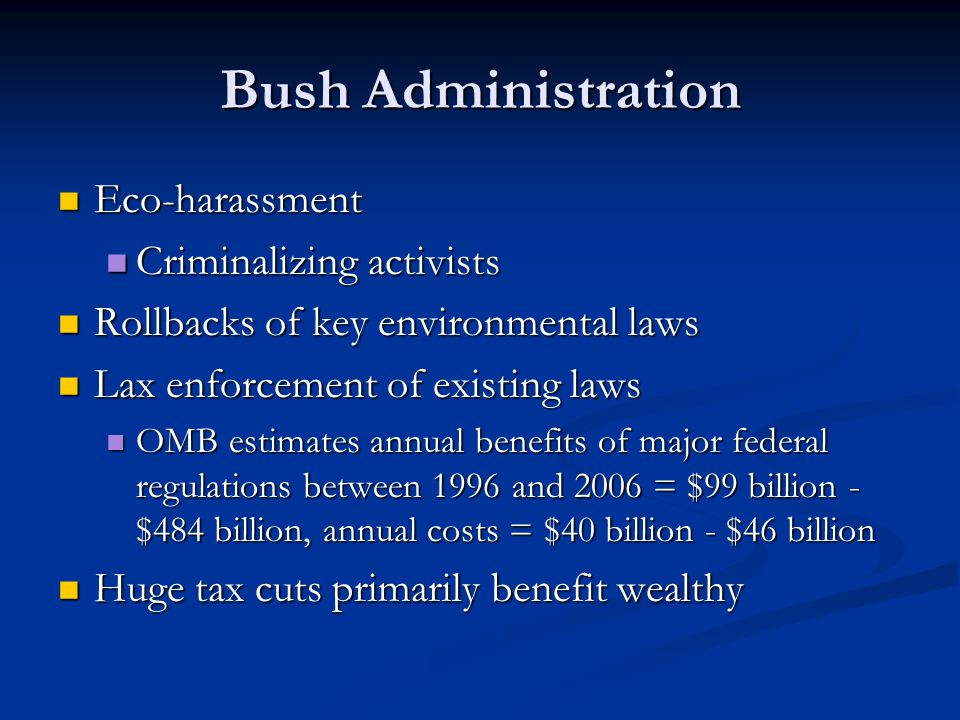 Bush Administration Eco-harassment Eco-harassment Criminalizing activists Criminalizing activists Rollbacks of key environmental laws Rollbacks of key environmental laws Lax enforcement of existing laws Lax enforcement of existing laws OMB estimates annual benefits of major federal regulations between 1996 and 2006 = $99 billion - $484 billion, annual costs = $40 billion - $46 billion OMB estimates annual benefits of major federal regulations between 1996 and 2006 = $99 billion - $484 billion, annual costs = $40 billion - $46 billion Huge tax cuts primarily benefit wealthy Huge tax cuts primarily benefit wealthy