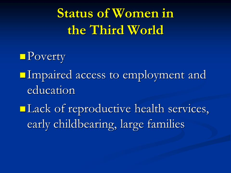 Status of Women in the Third World Poverty Poverty Impaired access to employment and education Impaired access to employment and education Lack of reproductive health services, early childbearing, large families Lack of reproductive health services, early childbearing, large families
