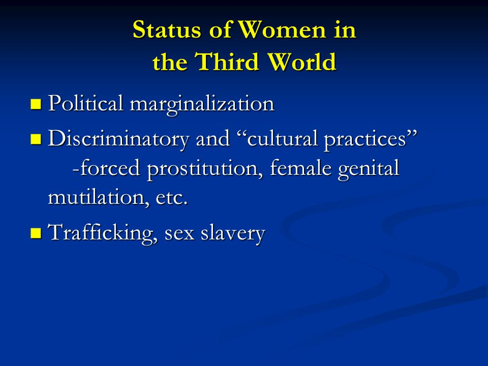 Status of Women in the Third World Political marginalization Political marginalization Discriminatory and cultural practices -forced prostitution, female genital mutilation, etc.