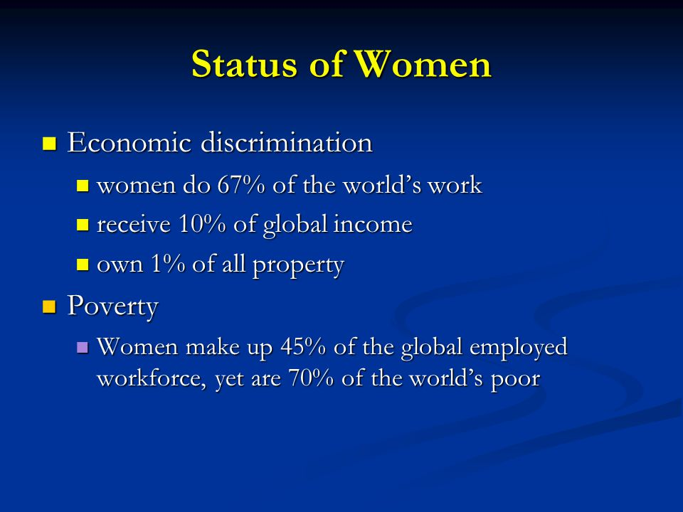 Status of Women Economic discrimination Economic discrimination women do 67% of the world's work women do 67% of the world's work receive 10% of global income receive 10% of global income own 1% of all property own 1% of all property Poverty Poverty Women make up 45% of the global employed workforce, yet are 70% of the world's poor Women make up 45% of the global employed workforce, yet are 70% of the world's poor