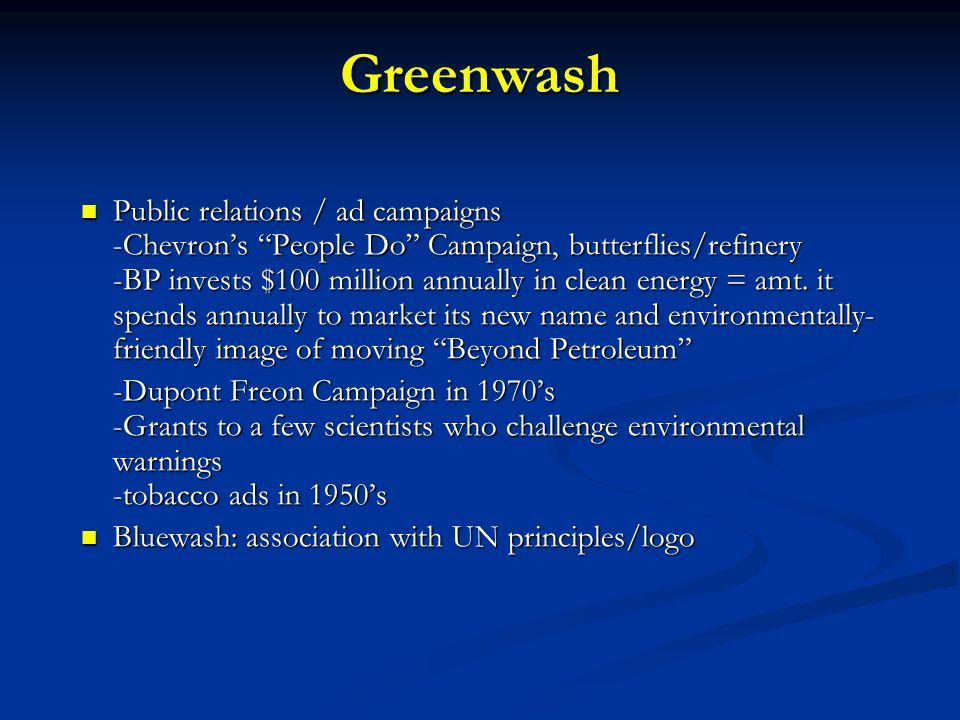 Greenwash Public relations / ad campaigns -Chevron's People Do Campaign, butterflies/refinery -BP invests $100 million annually in clean energy = amt.