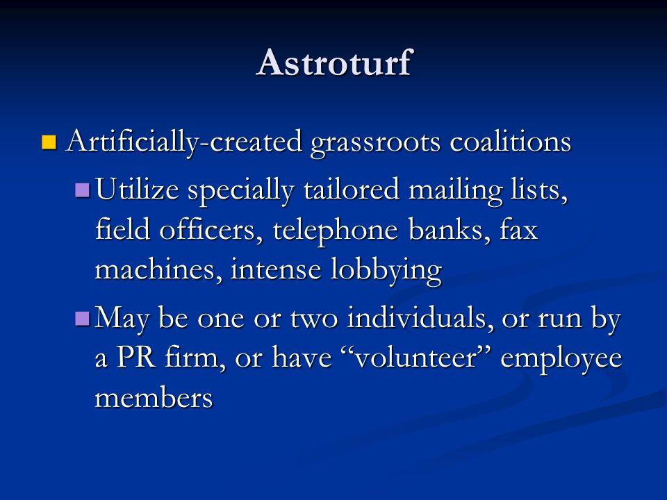 Astroturf Artificially-created grassroots coalitions Artificially-created grassroots coalitions Utilize specially tailored mailing lists, field officers, telephone banks, fax machines, intense lobbying Utilize specially tailored mailing lists, field officers, telephone banks, fax machines, intense lobbying May be one or two individuals, or run by a PR firm, or have volunteer employee members May be one or two individuals, or run by a PR firm, or have volunteer employee members