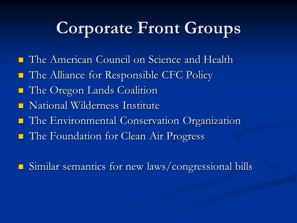 Corporate Front Groups The American Council on Science and Health The American Council on Science and Health The Alliance for Responsible CFC Policy The Alliance for Responsible CFC Policy The Oregon Lands Coalition The Oregon Lands Coalition National Wilderness Institute National Wilderness Institute The Environmental Conservation Organization The Environmental Conservation Organization The Foundation for Clean Air Progress The Foundation for Clean Air Progress Similar semantics for new laws/congressional bills Similar semantics for new laws/congressional bills