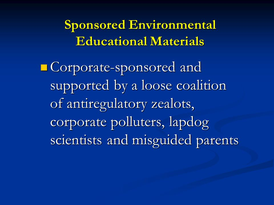 Sponsored Environmental Educational Materials Corporate-sponsored and supported by a loose coalition of antiregulatory zealots, corporate polluters, lapdog scientists and misguided parents Corporate-sponsored and supported by a loose coalition of antiregulatory zealots, corporate polluters, lapdog scientists and misguided parents
