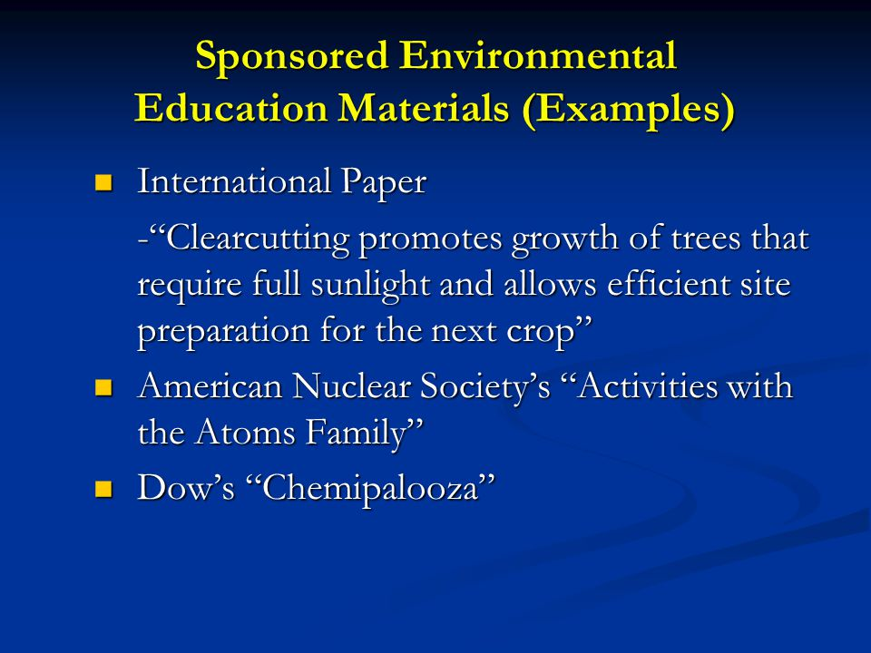 Sponsored Environmental Education Materials (Examples) International Paper International Paper - Clearcutting promotes growth of trees that require full sunlight and allows efficient site preparation for the next crop American Nuclear Society's Activities with the Atoms Family American Nuclear Society's Activities with the Atoms Family Dow's Chemipalooza Dow's Chemipalooza