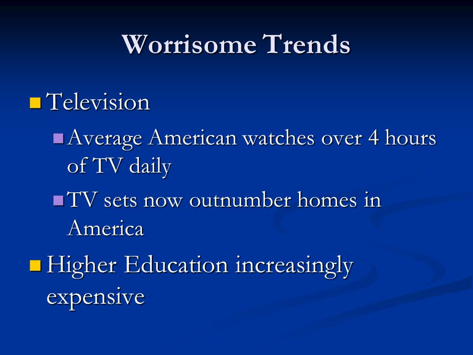 Worrisome Trends Television Television Average American watches over 4 hours of TV daily Average American watches over 4 hours of TV daily TV sets now outnumber homes in America TV sets now outnumber homes in America Higher Education increasingly expensive Higher Education increasingly expensive