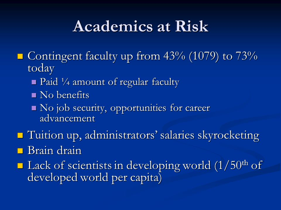 Academics at Risk Contingent faculty up from 43% (1079) to 73% today Contingent faculty up from 43% (1079) to 73% today Paid ¼ amount of regular faculty Paid ¼ amount of regular faculty No benefits No benefits No job security, opportunities for career advancement No job security, opportunities for career advancement Tuition up, administrators' salaries skyrocketing Tuition up, administrators' salaries skyrocketing Brain drain Brain drain Lack of scientists in developing world (1/50 th of developed world per capita) Lack of scientists in developing world (1/50 th of developed world per capita)