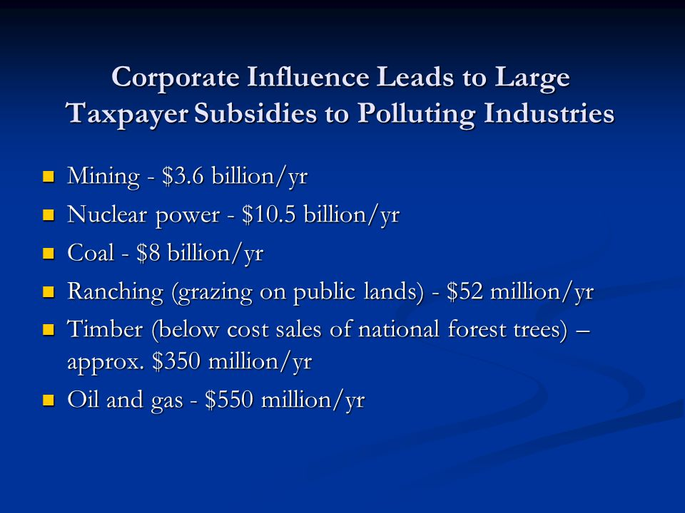 Corporate Influence Leads to Large Taxpayer Subsidies to Polluting Industries Mining - $3.6 billion/yr Mining - $3.6 billion/yr Nuclear power - $10.5 billion/yr Nuclear power - $10.5 billion/yr Coal - $8 billion/yr Coal - $8 billion/yr Ranching (grazing on public lands) - $52 million/yr Ranching (grazing on public lands) - $52 million/yr Timber (below cost sales of national forest trees) – approx.