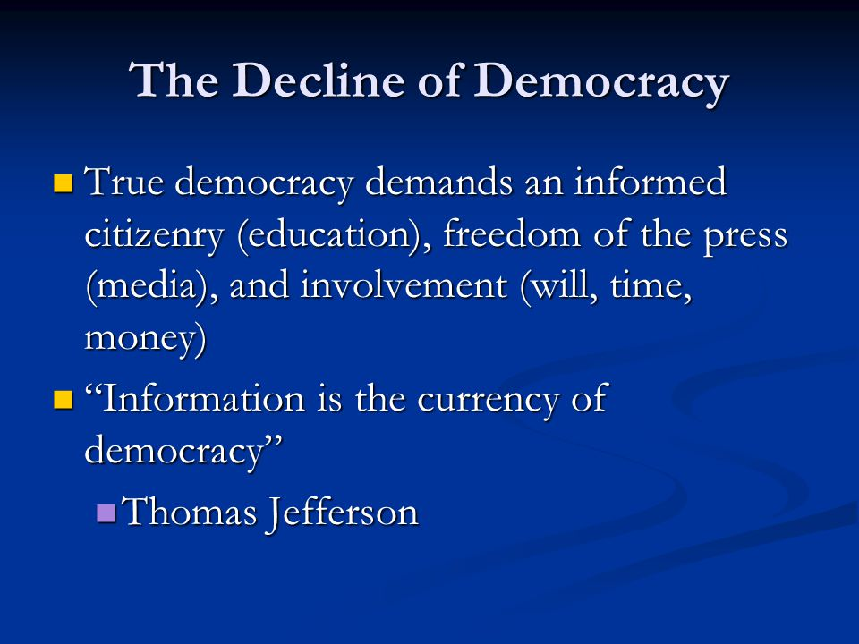 The Decline of Democracy True democracy demands an informed citizenry (education), freedom of the press (media), and involvement (will, time, money) True democracy demands an informed citizenry (education), freedom of the press (media), and involvement (will, time, money) Information is the currency of democracy Information is the currency of democracy Thomas Jefferson Thomas Jefferson