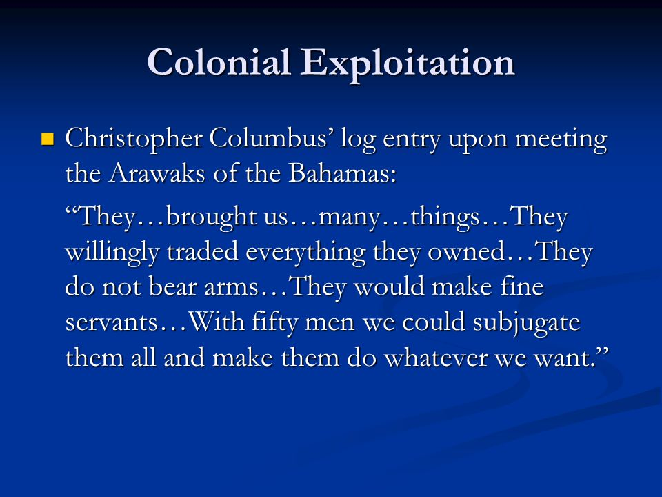 Colonial Exploitation Christopher Columbus' log entry upon meeting the Arawaks of the Bahamas: Christopher Columbus' log entry upon meeting the Arawaks of the Bahamas: They…brought us…many…things…They willingly traded everything they owned…They do not bear arms…They would make fine servants…With fifty men we could subjugate them all and make them do whatever we want.