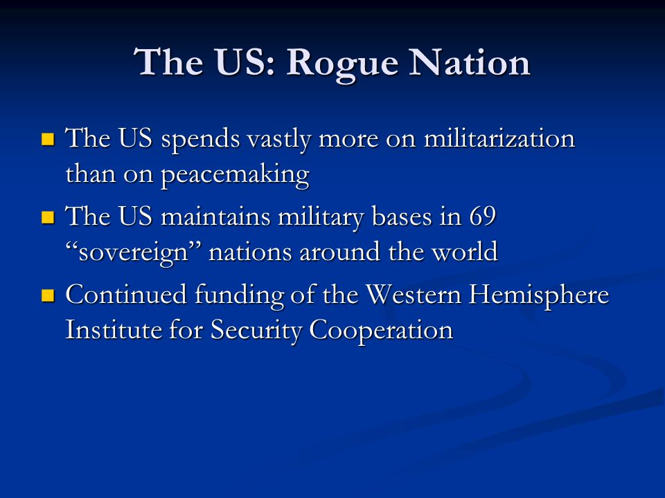 The US: Rogue Nation The US spends vastly more on militarization than on peacemaking The US spends vastly more on militarization than on peacemaking The US maintains military bases in 69 sovereign nations around the world The US maintains military bases in 69 sovereign nations around the world Continued funding of the Western Hemisphere Institute for Security Cooperation Continued funding of the Western Hemisphere Institute for Security Cooperation