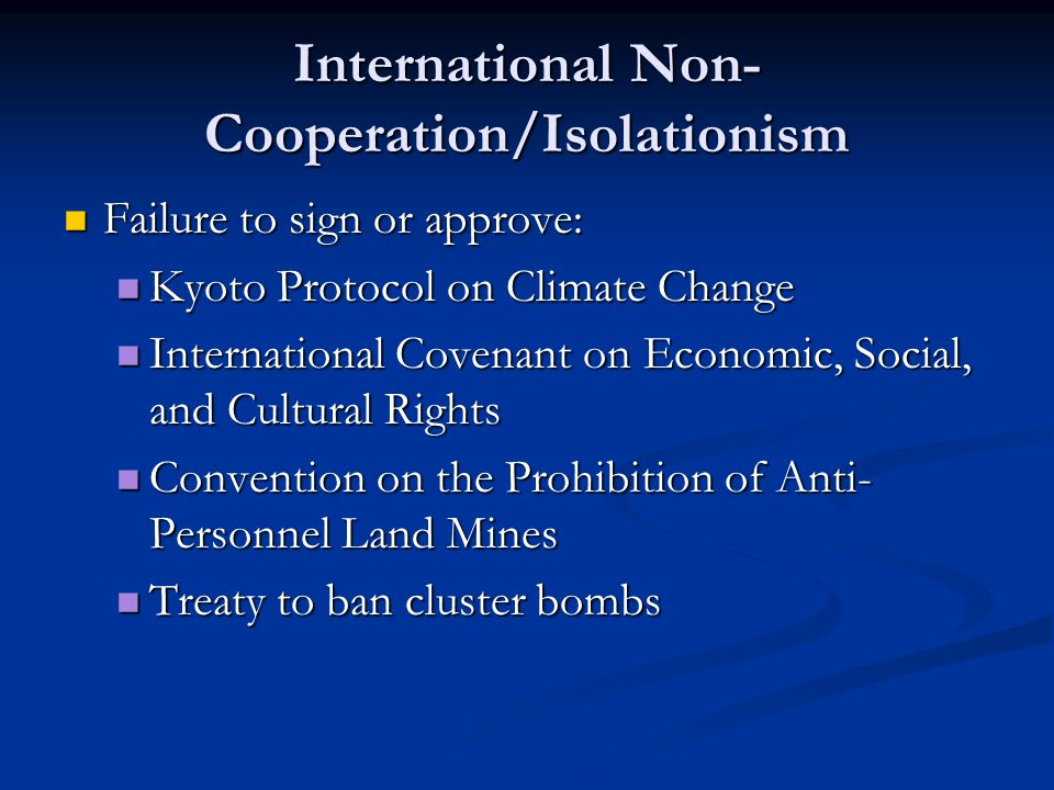 International Non- Cooperation/Isolationism Failure to sign or approve: Failure to sign or approve: Kyoto Protocol on Climate Change Kyoto Protocol on Climate Change International Covenant on Economic, Social, and Cultural Rights International Covenant on Economic, Social, and Cultural Rights Convention on the Prohibition of Anti- Personnel Land Mines Convention on the Prohibition of Anti- Personnel Land Mines Treaty to ban cluster bombs Treaty to ban cluster bombs