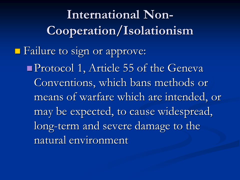 International Non- Cooperation/Isolationism Failure to sign or approve: Failure to sign or approve: Protocol 1, Article 55 of the Geneva Conventions, which bans methods or means of warfare which are intended, or may be expected, to cause widespread, long-term and severe damage to the natural environment Protocol 1, Article 55 of the Geneva Conventions, which bans methods or means of warfare which are intended, or may be expected, to cause widespread, long-term and severe damage to the natural environment