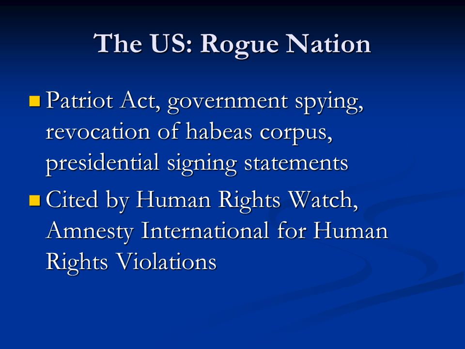 The US: Rogue Nation Patriot Act, government spying, revocation of habeas corpus, presidential signing statements Patriot Act, government spying, revocation of habeas corpus, presidential signing statements Cited by Human Rights Watch, Amnesty International for Human Rights Violations Cited by Human Rights Watch, Amnesty International for Human Rights Violations