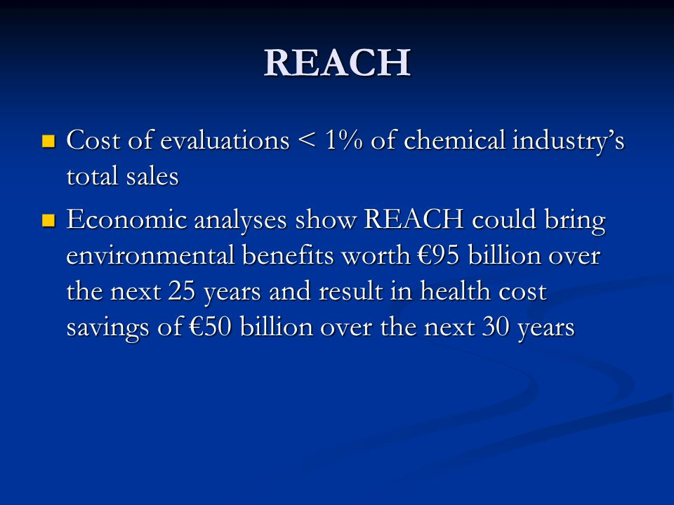 REACH Cost of evaluations < 1% of chemical industry's total sales Cost of evaluations < 1% of chemical industry's total sales Economic analyses show REACH could bring environmental benefits worth €95 billion over the next 25 years and result in health cost savings of €50 billion over the next 30 years Economic analyses show REACH could bring environmental benefits worth €95 billion over the next 25 years and result in health cost savings of €50 billion over the next 30 years