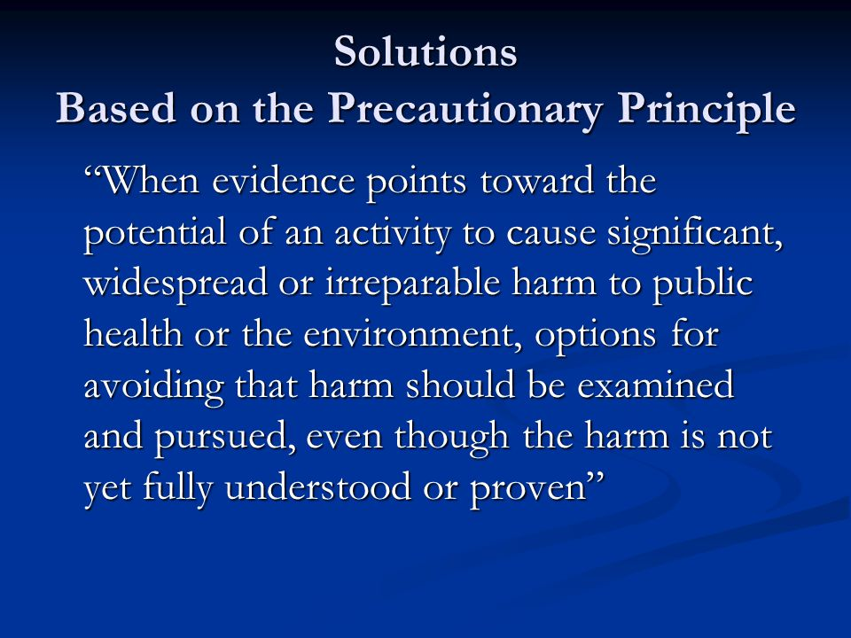 Solutions Based on the Precautionary Principle When evidence points toward the potential of an activity to cause significant, widespread or irreparable harm to public health or the environment, options for avoiding that harm should be examined and pursued, even though the harm is not yet fully understood or proven