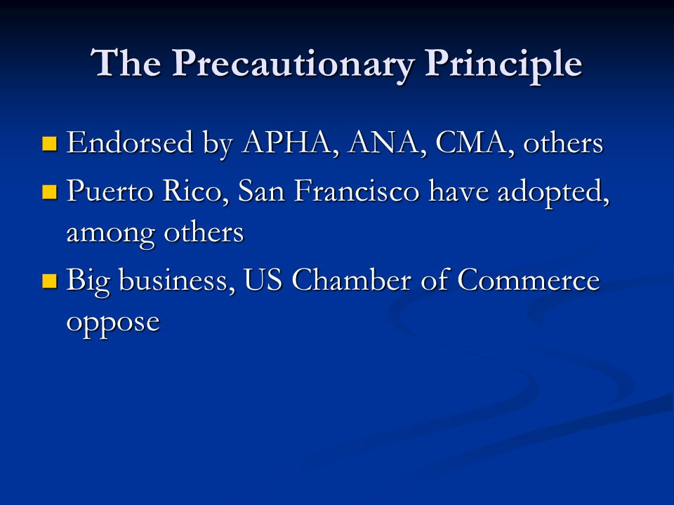 The Precautionary Principle Endorsed by APHA, ANA, CMA, others Endorsed by APHA, ANA, CMA, others Puerto Rico, San Francisco have adopted, among others Puerto Rico, San Francisco have adopted, among others Big business, US Chamber of Commerce oppose Big business, US Chamber of Commerce oppose