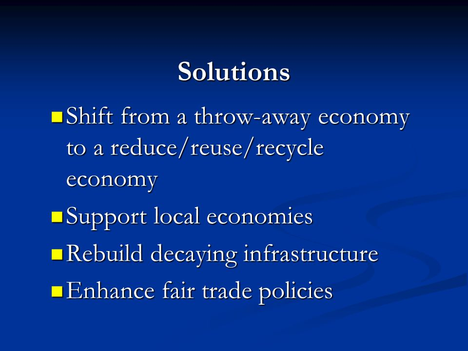 Solutions Shift from a throw-away economy to a reduce/reuse/recycle economy Shift from a throw-away economy to a reduce/reuse/recycle economy Support local economies Support local economies Rebuild decaying infrastructure Rebuild decaying infrastructure Enhance fair trade policies Enhance fair trade policies