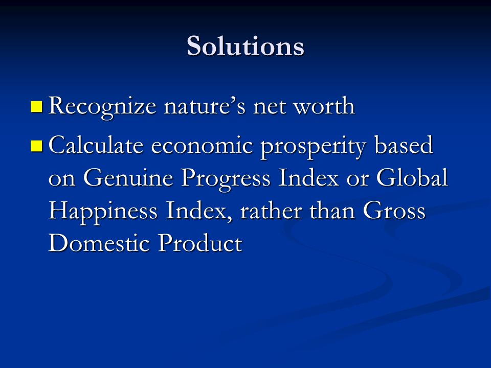 Solutions Recognize nature's net worth Recognize nature's net worth Calculate economic prosperity based on Genuine Progress Index or Global Happiness Index, rather than Gross Domestic Product Calculate economic prosperity based on Genuine Progress Index or Global Happiness Index, rather than Gross Domestic Product