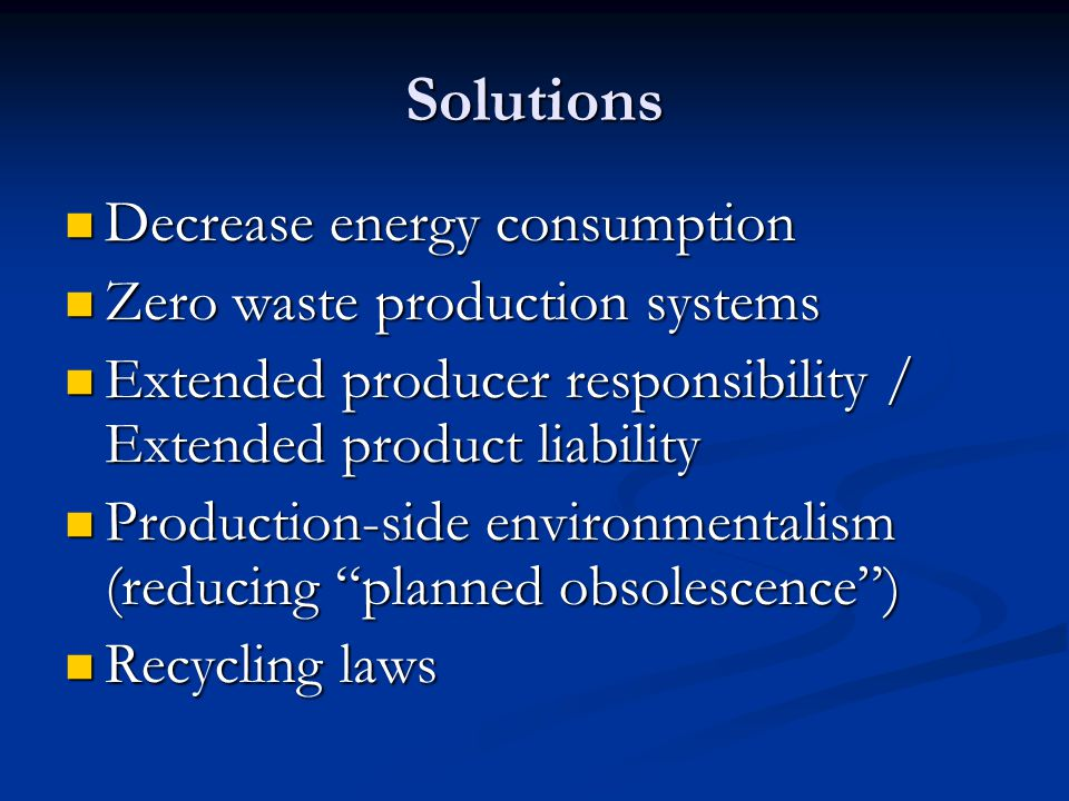 Solutions Decrease energy consumption Decrease energy consumption Zero waste production systems Zero waste production systems Extended producer responsibility / Extended product liability Extended producer responsibility / Extended product liability Production-side environmentalism (reducing planned obsolescence ) Production-side environmentalism (reducing planned obsolescence ) Recycling laws Recycling laws