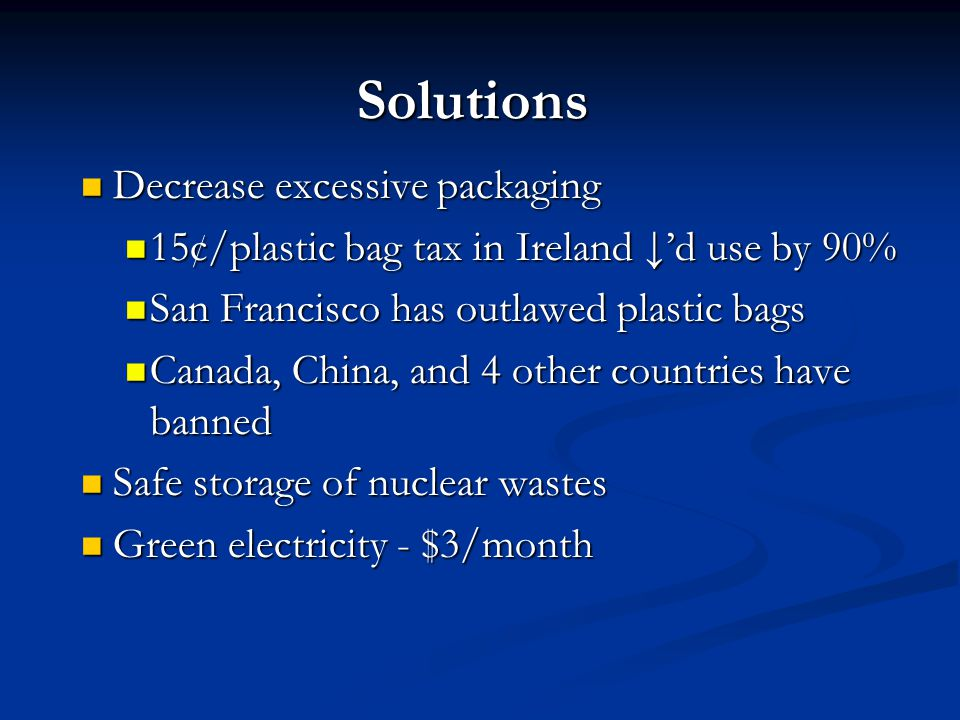 Solutions Decrease excessive packaging Decrease excessive packaging 15¢/plastic bag tax in Ireland ↓'d use by 90% 15¢/plastic bag tax in Ireland ↓'d use by 90% San Francisco has outlawed plastic bags San Francisco has outlawed plastic bags Canada, China, and 4 other countries have banned Canada, China, and 4 other countries have banned Safe storage of nuclear wastes Safe storage of nuclear wastes Green electricity - $3/month Green electricity - $3/month