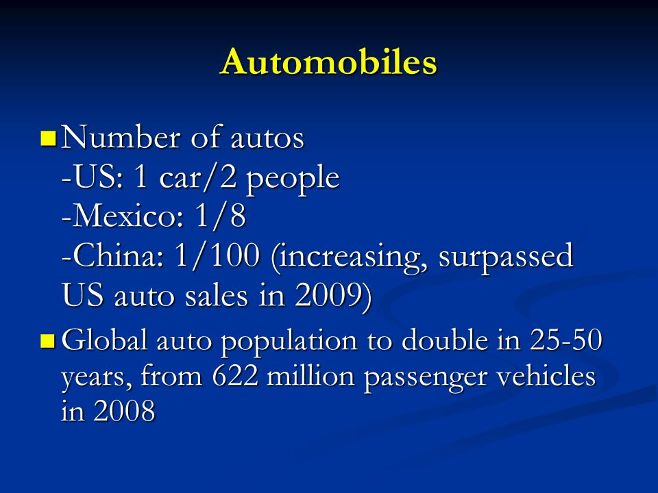 Automobiles Number of autos -US: 1 car/2 people -Mexico: 1/8 -China: 1/100 (increasing, surpassed US auto sales in 2009) Number of autos -US: 1 car/2 people -Mexico: 1/8 -China: 1/100 (increasing, surpassed US auto sales in 2009) Global auto population to double in years, from 622 million passenger vehicles in 2008 Global auto population to double in years, from 622 million passenger vehicles in 2008