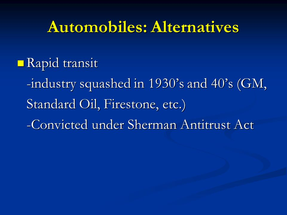 Automobiles: Alternatives Rapid transit -industry squashed in 1930's and 40's (GM, Standard Oil, Firestone, etc.) -Convicted under Sherman Antitrust Act Rapid transit -industry squashed in 1930's and 40's (GM, Standard Oil, Firestone, etc.) -Convicted under Sherman Antitrust Act