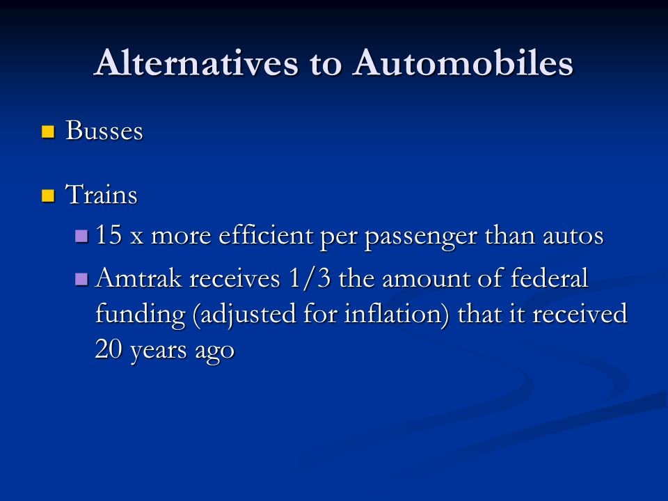 Alternatives to Automobiles Busses Busses Trains Trains 15 x more efficient per passenger than autos 15 x more efficient per passenger than autos Amtrak receives 1/3 the amount of federal funding (adjusted for inflation) that it received 20 years ago Amtrak receives 1/3 the amount of federal funding (adjusted for inflation) that it received 20 years ago