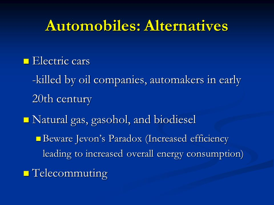 Automobiles: Alternatives Electric cars -killed by oil companies, automakers in early 20th century Electric cars -killed by oil companies, automakers in early 20th century Natural gas, gasohol, and biodiesel Natural gas, gasohol, and biodiesel Beware Jevon's Paradox (Increased efficiency leading to increased overall energy consumption) Beware Jevon's Paradox (Increased efficiency leading to increased overall energy consumption) Telecommuting Telecommuting