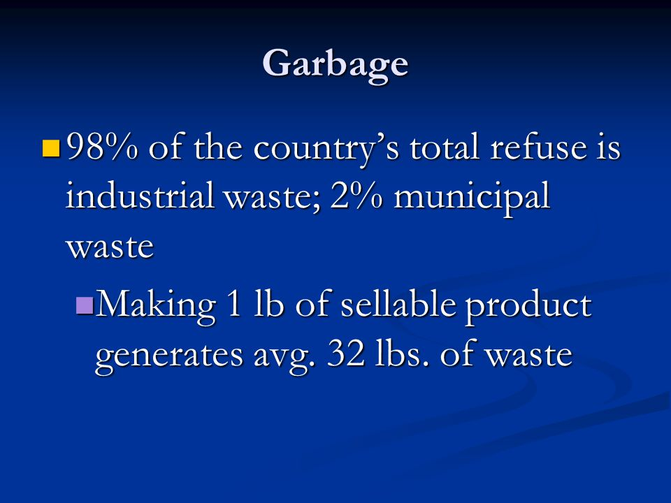 Garbage 98% of the country's total refuse is industrial waste; 2% municipal waste 98% of the country's total refuse is industrial waste; 2% municipal waste Making 1 lb of sellable product generates avg.